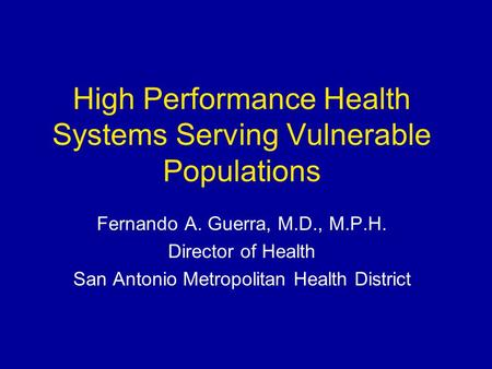 High Performance Health Systems Serving Vulnerable Populations Fernando A. Guerra, M.D., M.P.H. Director of Health San Antonio Metropolitan Health District.