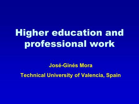 Higher education and professional work José-Ginés Mora Technical University of Valencia, Spain.