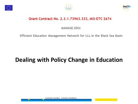 Dealing with Policy Change in Education Common borders. Common Solutions. Grant Contract No. 2.3.1.73963.333, MIS-ETC 2674 MANAGE.EDU: Efficient Education.