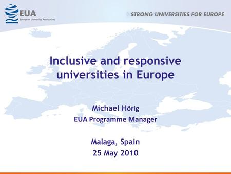 Inclusive and responsive universities in Europe Michael H örig EUA Programme Manager Malaga, Spain 25 May 2010.