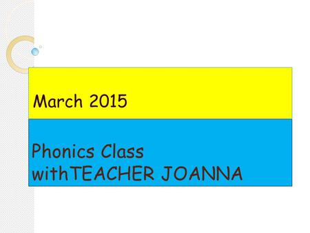 Phonics Class withTEACHER JOANNA March 2015. Dear Parents, Welcome to the second term of the school year. I am glad to see old and new faces of the students.