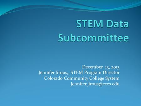 December 13, 2013 Jennifer Jirous,, STEM Program Director Colorado Community College System