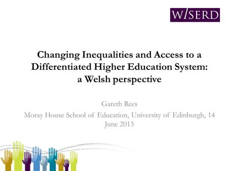 Changing Inequalities and Access to a Differentiated Higher Education System: a Welsh perspective Gareth Rees Moray House School of Education, University.