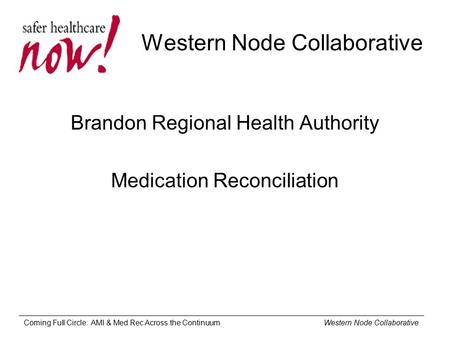 Coming Full Circle: AMI & Med Rec Across the Continuum Western Node Collaborative Western Node Collaborative Brandon Regional Health Authority Medication.