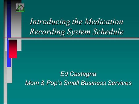 Introducing the Medication Recording System Schedule Ed Castagna Mom & Pop's Small Business Services.
