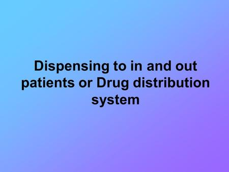 Dispensing to in and out patients or Drug distribution system.