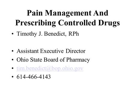 Pain Management And Prescribing Controlled Drugs Timothy J. Benedict, RPh Assistant Executive Director Ohio State Board of Pharmacy