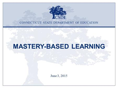 MASTERY-BASED LEARNING June 3, 2015 CONNECTICUT STATE DEPARTMENT OF EDUCATION.