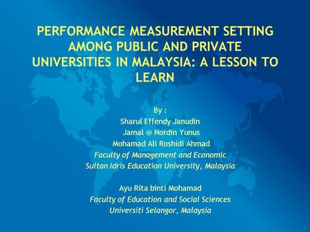 PERFORMANCE MEASUREMENT SETTING AMONG PUBLIC AND PRIVATE UNIVERSITIES IN MALAYSIA: A LESSON TO LEARN By : Sharul Effendy Janudin Nordin Yunus Mohamad.