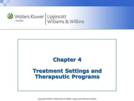 Copyright © 2014 Wolters Kluwer Health | Lippincott Williams & Wilkins Chapter 4 Treatment Settings and Therapeutic Programs.