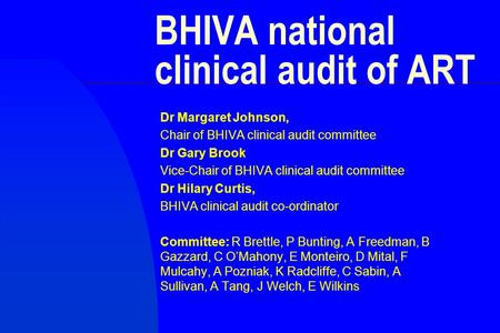 BHIVA national clinical audit of ART Dr Margaret Johnson, Chair of BHIVA clinical audit committee Dr Gary Brook Vice-Chair of BHIVA clinical audit committee.