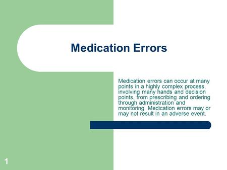 1 Medication Errors Medication errors can occur at many points in a highly complex process, involving many hands and decision points, from prescribing.
