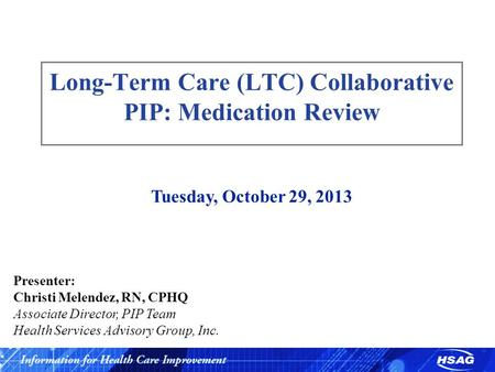 Slide 1 Long-Term Care (LTC) Collaborative PIP: Medication Review Tuesday, October 29, 2013 Presenter: Christi Melendez, RN, CPHQ Associate Director, PIP.
