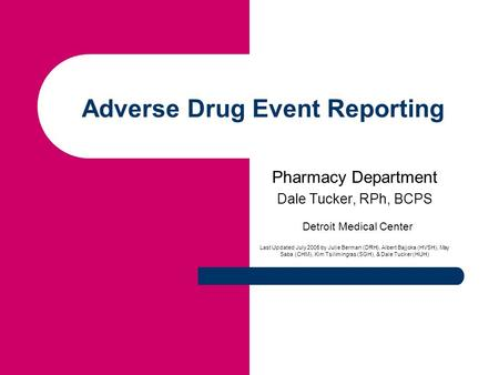 Adverse Drug Event Reporting Pharmacy Department Dale Tucker, RPh, BCPS Detroit Medical Center Last Updated July 2005 by Julie Berman (DRH), Albert Bajjoka.