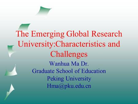 The Emerging Global Research University:Characteristics and Challenges Wanhua Ma Dr. Graduate School of Education Peking University