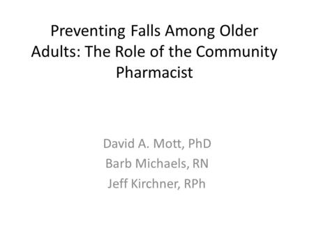 Preventing Falls Among Older Adults: The Role of the Community Pharmacist David A. Mott, PhD Barb Michaels, RN Jeff Kirchner, RPh.
