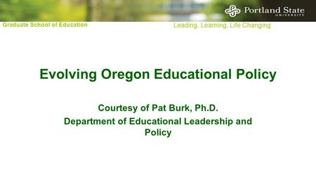 Graduate School of Education Leading, Learning, Life Changing Evolving Oregon Educational Policy Courtesy of Pat Burk, Ph.D. Department of Educational.