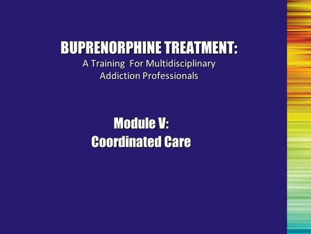 Module V: Coordinated Care BUPRENORPHINE TREATMENT: A Training For Multidisciplinary Addiction Professionals.