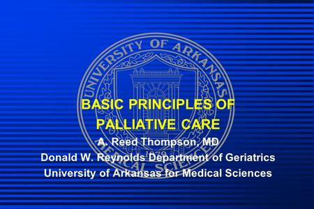 BASIC PRINCIPLES OF PALLIATIVE CARE A. Reed Thompson, MD Donald W. Reynolds Department of Geriatrics University of Arkansas for Medical Sciences.