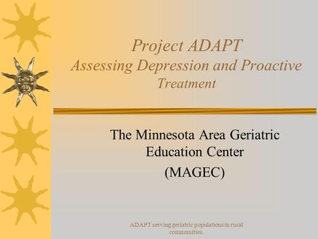 ADAPT serving geriatric populations in rural communities. Project ADAPT Assessing Depression and Proactive Treatment The Minnesota Area Geriatric Education.