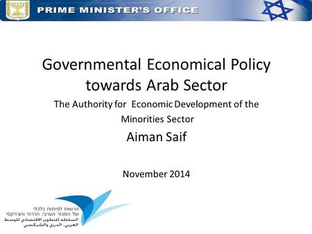 Governmental Economical Policy towards Arab Sector The Authority for Economic Development of the Minorities Sector Aiman Saif November 2014.