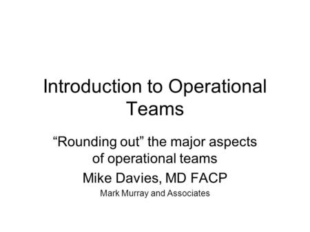 "Introduction to Operational Teams ""Rounding out"" the major aspects of operational teams Mike Davies, MD FACP Mark Murray and Associates."