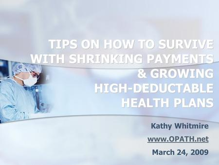 TIPS ON HOW TO SURVIVE WITH SHRINKING PAYMENTS & GROWING HIGH-DEDUCTABLE HEALTH PLANS Kathy Whitmire www.OPATH.net March 24, 2009.