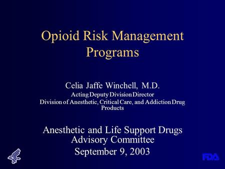 Opioid Risk Management Programs Celia Jaffe Winchell, M.D. Acting Deputy Division Director Division of Anesthetic, Critical Care, and Addiction Drug Products.