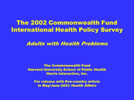 The 2002 Commonwealth Fund International Health Policy Survey Adults with Health Problems The Commonwealth Fund Harvard University School of Public Health.