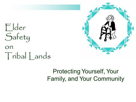 Elder Safety on Tribal Lands Protecting Yourself, Your Family, and Your Community.