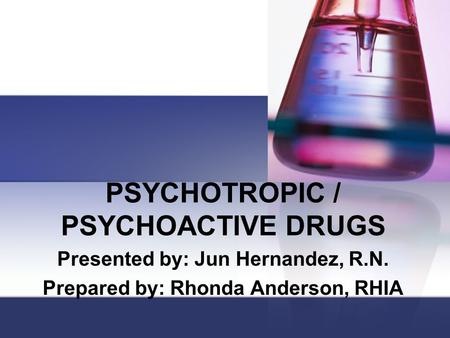 PSYCHOTROPIC / PSYCHOACTIVE DRUGS Presented by: Jun Hernandez, R.N. Prepared by: Rhonda Anderson, RHIA.