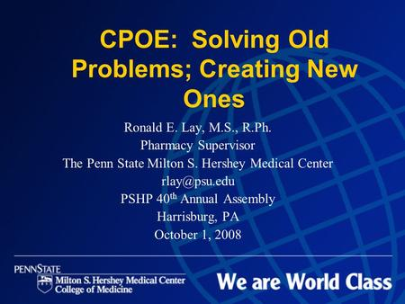 CPOE: Solving Old Problems; Creating New Ones Ronald E. Lay, M.S., R.Ph. Pharmacy Supervisor The Penn State Milton S. Hershey Medical Center
