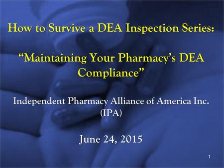 "How to Survive a DEA Inspection Series: ""Maintaining Your Pharmacy's DEA Compliance"" Independent Pharmacy Alliance of America Inc. (IPA) June 24, 2015."