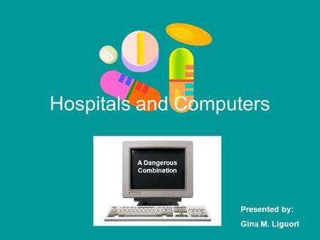 Hospitals and Computers A Dangerous Combination Presented by: Gina M. Liguori.