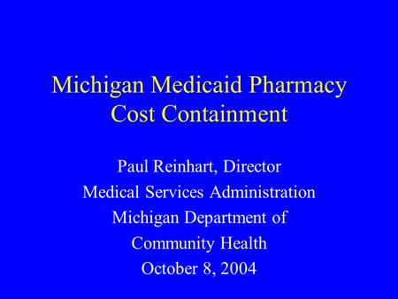 Michigan Medicaid Pharmacy Cost Containment Paul Reinhart, Director Medical Services Administration Michigan Department of Community Health October 8,