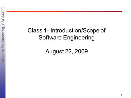 Software Engineering CSCI 4490 1 Class 1- Introduction/Scope of Software Engineering August 22, 2009.