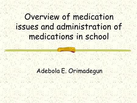 Overview of medication issues and administration of medications in school Adebola E. Orimadegun.