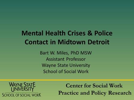 Mental Health Crises & Police Contact in Midtown Detroit Bart W. Miles, PhD MSW Assistant Professor Wayne State University School of Social Work Center.
