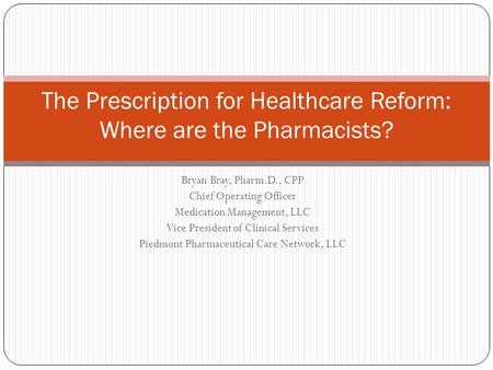Bryan Bray, Pharm.D., CPP Chief Operating Officer Medication Management, LLC Vice President of Clinical Services Piedmont Pharmaceutical Care Network,