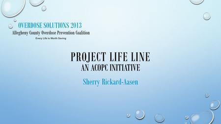 OVERDOSE SOLUTIONS 2013 PROJECT LIFE LINE AN ACOPC INITIATIVE Sherry Rickard-Aasen.
