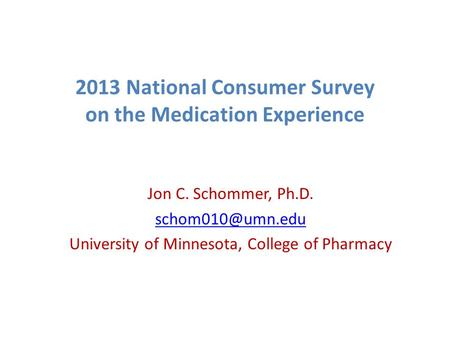 2013 National Consumer Survey on the Medication Experience Jon C. Schommer, Ph.D. University of Minnesota, College of Pharmacy.
