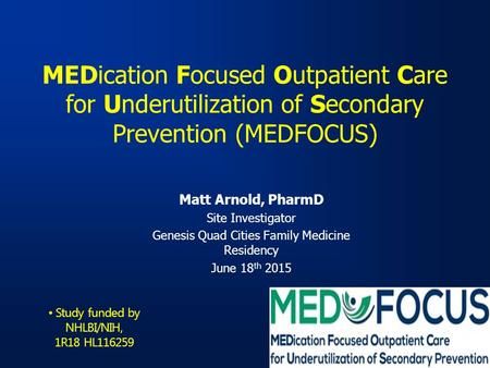MEDication Focused Outpatient Care for Underutilization of Secondary Prevention (MEDFOCUS) Matt Arnold, PharmD Site Investigator Genesis Quad Cities Family.