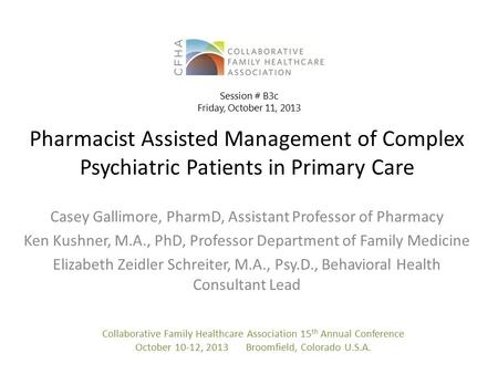 Pharmacist Assisted Management of Complex Psychiatric Patients in Primary Care Casey Gallimore, PharmD, Assistant Professor of Pharmacy Ken Kushner, M.A.,