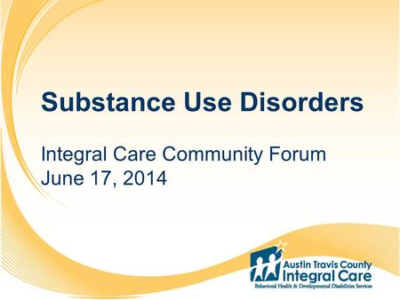 1 2 3 4 5 6 7 8 9 10 11 12 13 14 15 16 17 18 19 20 Substance Use Disorders Integral Care Community Forum June 17, 2014.