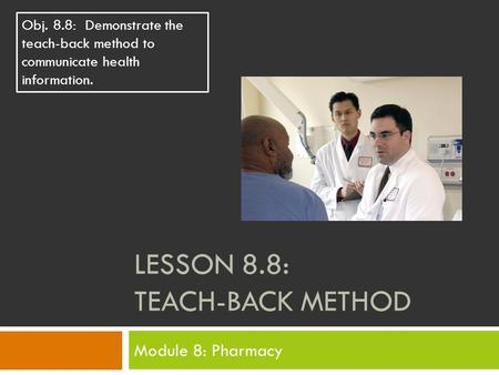 LESSON 8.8: TEACH-BACK METHOD Module 8: Pharmacy Obj. 8.8: Demonstrate the teach-back method to communicate health information.