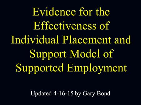 Evidence for the Effectiveness of Individual Placement and Support Model of Supported Employment Updated 4-16-15 by Gary Bond.