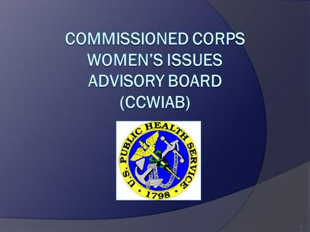 1. MISSION  Identify and analyze key issues that impact Women in the Commissioned Corps  Develop action plans to address issues 2.