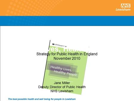 1 The best possible health and well being for people in Lewisham Healthy Lives, Healthy People Strategy for Public Health in England November 2010 Jane.