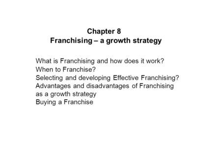 Chapter 8 Franchising – a growth strategy What is Franchising and how does it work? When to Franchise? Selecting and developing Effective Franchising?