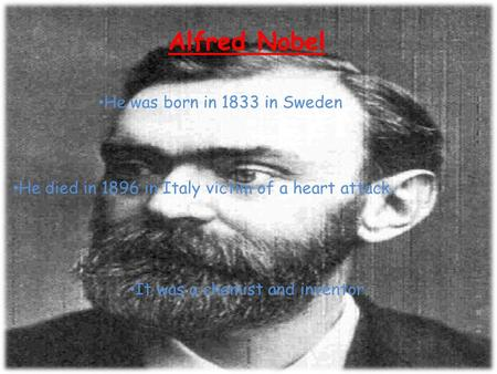Alfred Nobel He was born in 1833 in Sweden He died in 1896 in Italy victim of a heart attack. It was a chemist and inventor.